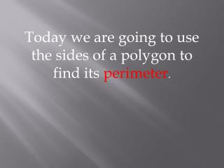 Today we are going to use the sides of a polygon to find its  perimeter .