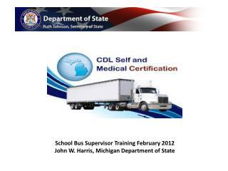 School Bus Supervisor Training February 2012 John W. Harris, Michigan Department of State