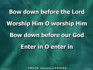 Bow down before the Lord Worship Him O worship Him Bow down before our God Enter in O enter in