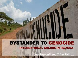 BYSTANDER TO  GENOCIDE -INTERNATIONAL FAILURE IN RWANDA- Leo Pascault and Trine Futtrup