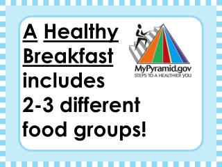 A Healthy Breakfast  includes  2-3 different  food groups!