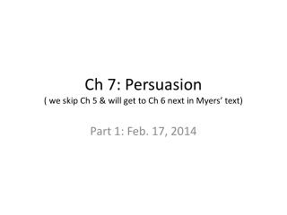 Ch  7: Persuasion ( we skip  Ch  5 & will get to  Ch  6 next in Myers' text)