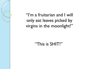 """""""I'm a fruitarian and I will only eat leaves picked by virgins in the moonlight!"""""""