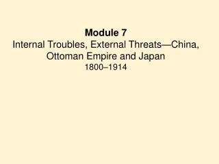 Module 7 Internal Troubles, External Threats—China, Ottoman Empire and Japan 1800–1914