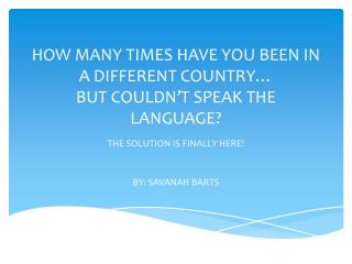 HOW MANY TIMES HAVE YOU BEEN IN A DIFFERENT COUNTRY… BUT COULDN ' T SPEAK THE LANGUAGE?