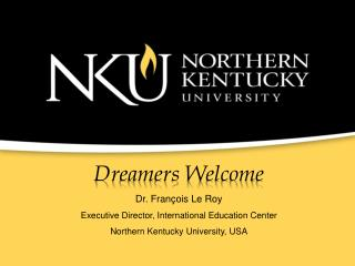 Dreamers Welcome Dr. François Le Roy Executive Director, International Education Center