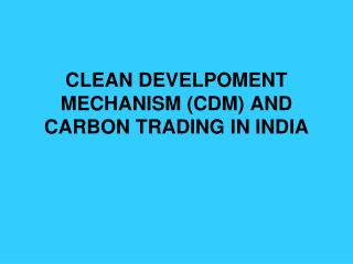 CLEAN DEVELPOMENT MECHANISM (CDM) AND CARBON TRADING IN INDIA