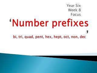 ' Number prefixes  bi, tri, quad, pent, hex,  hept ,  oct , non,  dec '