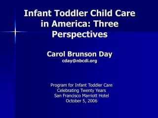 Infant Toddler Child Care in America: Three Perspectives Carol Brunson Day cday@nbcdi