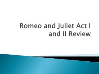 Romeo and Juliet Act I and II Review