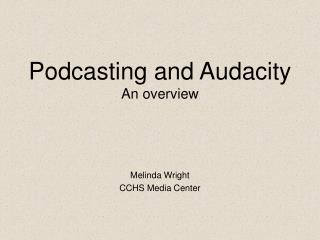 Podcasting and Audacity An overview