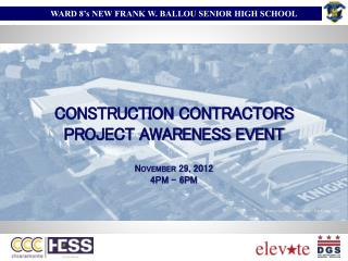 CONSTRUCTION CONTRACTORS  PROJECT AWARENESS EVENT November 29, 2012 4PM – 6PM