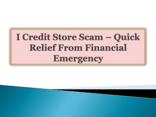 I Credit Store Scam-Quick Relief From Financial Emergency