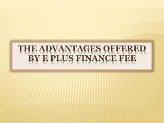 The Advantages Offered By E Plus Finance Fee