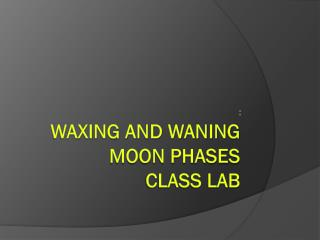 WAXING and WANING  Moon PHASES  CLASS LAB