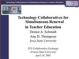 Technology Collaboratives for Simultaneous Renewal  in Teacher Education Denise A. Schmidt