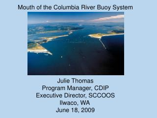 Mouth of the Columbia River Buoy System Julie Thomas Program Manager, CDIP
