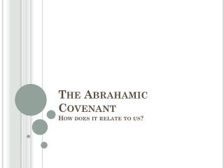 The Abrahamic Covenant How does it relate to us?