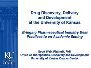 Drug Discovery, Delivery  and Development  at the University of Kansas   Bringing Pharmaceutical Industry Best Practices