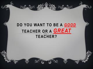Do you want To Be a  Good  teacher or a  Great  Teacher?