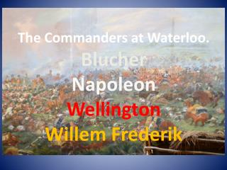 The Commanders at Waterloo. Blucher Napoleon Wellington Willem Frederik