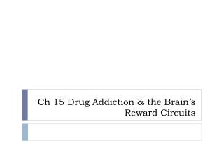 Ch 15 Drug Addiction & the Brain�s Reward Circuits