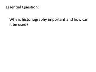 Essential  Question:  	Why is historiography important and how can it be used?