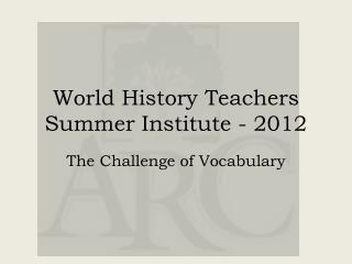 World History  T eachers  S ummer  I nstitute - 2012
