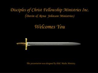 Disciples of Christ Fellowship Ministries Inc. Devin  Rena  Johnson Ministries  Welcomes You       This presentation was