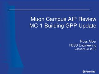 Muon Campus AIP Review MC-1 Building GPP Update Russ Alber FESS Engineering January 23, 2013