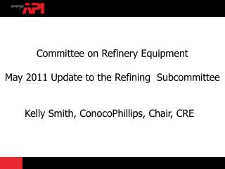 Committee on Refinery Equipment May 2011 Update  to the Refining  Subcommittee