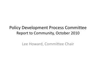 Policy Development Process Committee  Report to Community, October 2010
