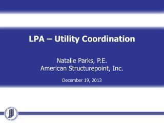 LPA – Utility Coordination Natalie Parks, P.E. American  Structurepoint , Inc. December 19,  2013