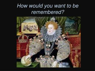 How would you want to be remembered?