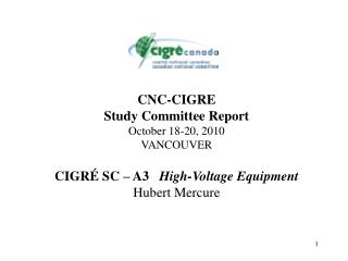 CNC-CIGRE Study Committee Report October 18-20, 2010 VANCOUVER  CIGR  SC   A3   High-Voltage Equipment Hubert Mercure