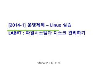 [ 2014-1]  운영체제  – Linux  실습 LAB#7  :  파일시스템과 디스크 관리하기