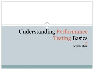 Understanding  Performance Testing  Basics by Adnan Khan