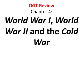OGT Review  Chapter  4: World War I ,  World War II  and the  Cold War
