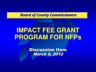 IMPACT FEE GRANT PROGRAM FOR NFPs Discussion Item March 6, 2012