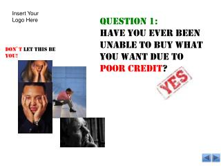 Question 1:  Have you ever been unable to buy what you want due to  poor credit ?