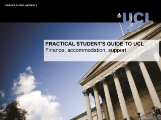 PRACTICAL STUDENT'S GUIDE TO UCL Finance, accommodation, support