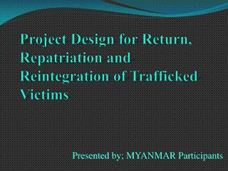 Project Design for Return, Repatriation and Reintegration of Trafficked Victims