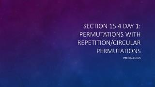 Section 15.4 Day 1: Permutations with Repetition/Circular Permutations