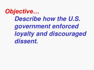 Objective� Describe how the U.S.    government enforced  loyalty  and discouraged dissent.