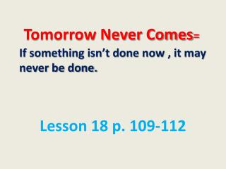 Tomorrow Never Comes = I f something isn't done now , it may never be done.