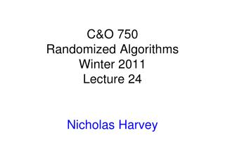 C&O 750 Randomized Algorithms Winter 2011 Lecture 24