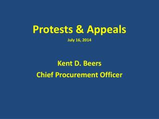 Protests & Appeals July 16, 2014 Kent D. Beers Chief Procurement Officer