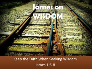 Keep the Faith When Seeking Wisdom James 1:5-8
