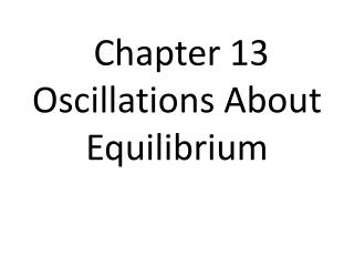 Chapter 13 Oscillations  About Equilibrium