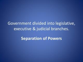 Government divided into legislative, executive & judicial  branches.